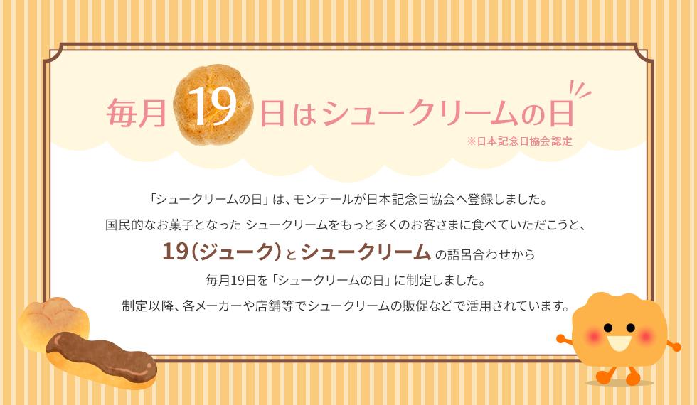 毎月19日はシュークリームの日 「シュークリームの日」は、モンテールが日本記念日協会へ登録しました。国民的なお菓子となった シュークリームをもっと多くのお客さまに食べていただこうと、19(ジューク)とシュークリームの語呂合わせから毎月19日を「シュークリームの日」に制定しました。制定以降、各メーカーや店舗等でシュークリームの販促などで活用されています。